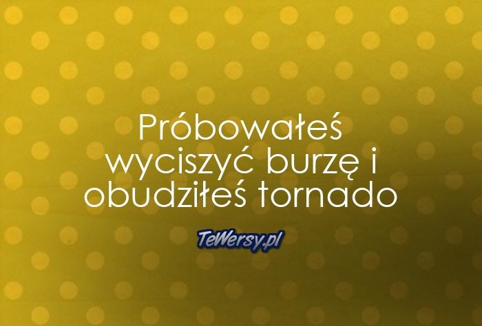Próbowałeś wyciszyć burzę i obudziłeś tornado